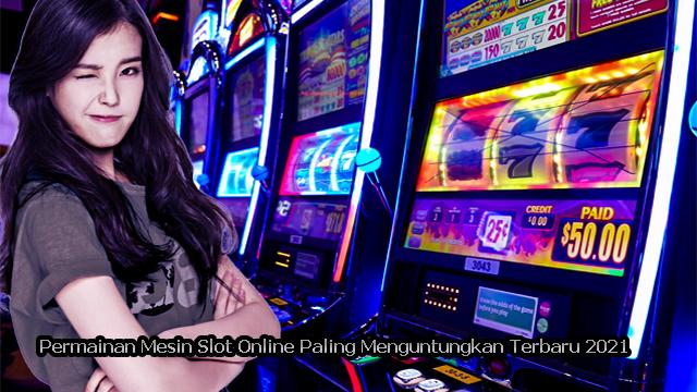 Permainan Mesin Slot Online Paling Menguntungkan Terbaru 2021